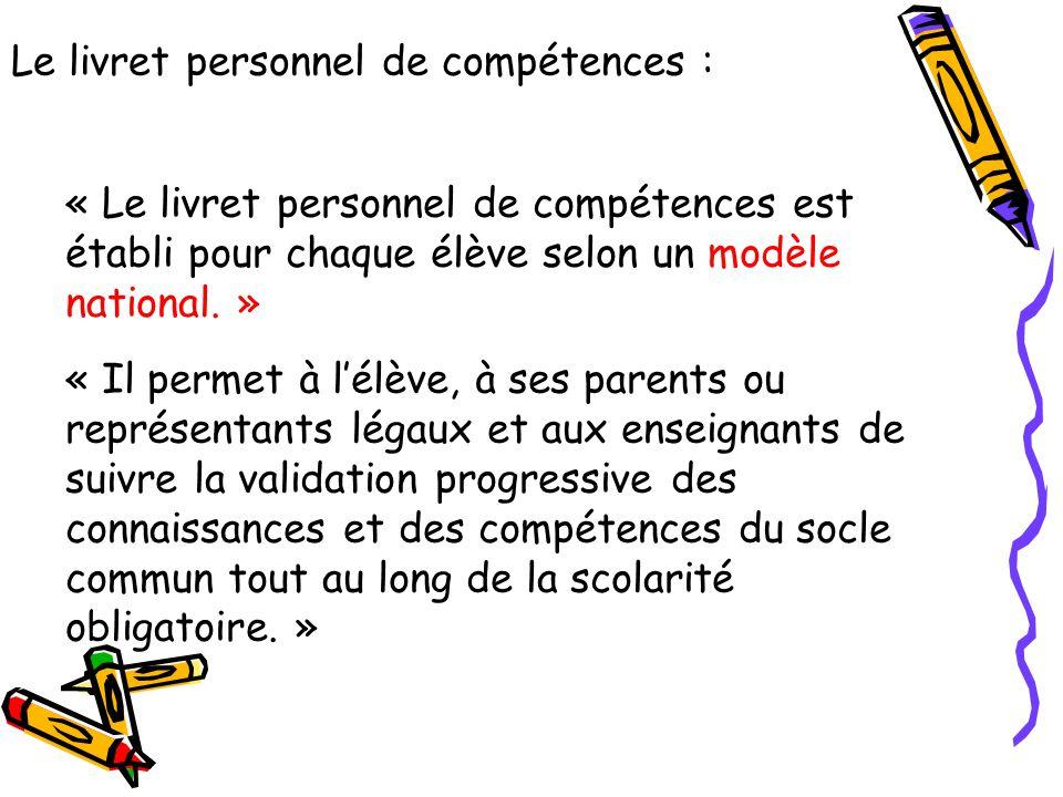 Le livret personnel de compétences : « Le livret personnel de compétences est établi pour chaque élève selon un modèle national. » « Il permet à l'élè