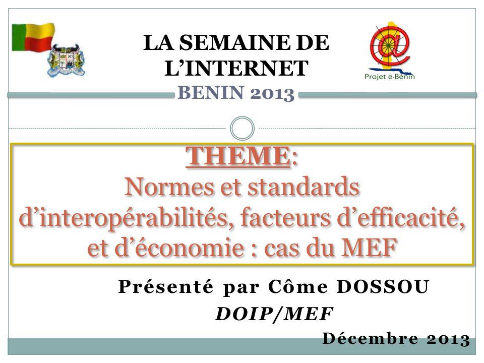 Présenté par Côme DOSSOU DOIP/MEF Décembre 2013 THEME: Normes et standards d'interopérabilités, facteurs d'efficacité, et d'économie : cas du MEF LA SEMAINE DE L'INTERNET BENIN 2013