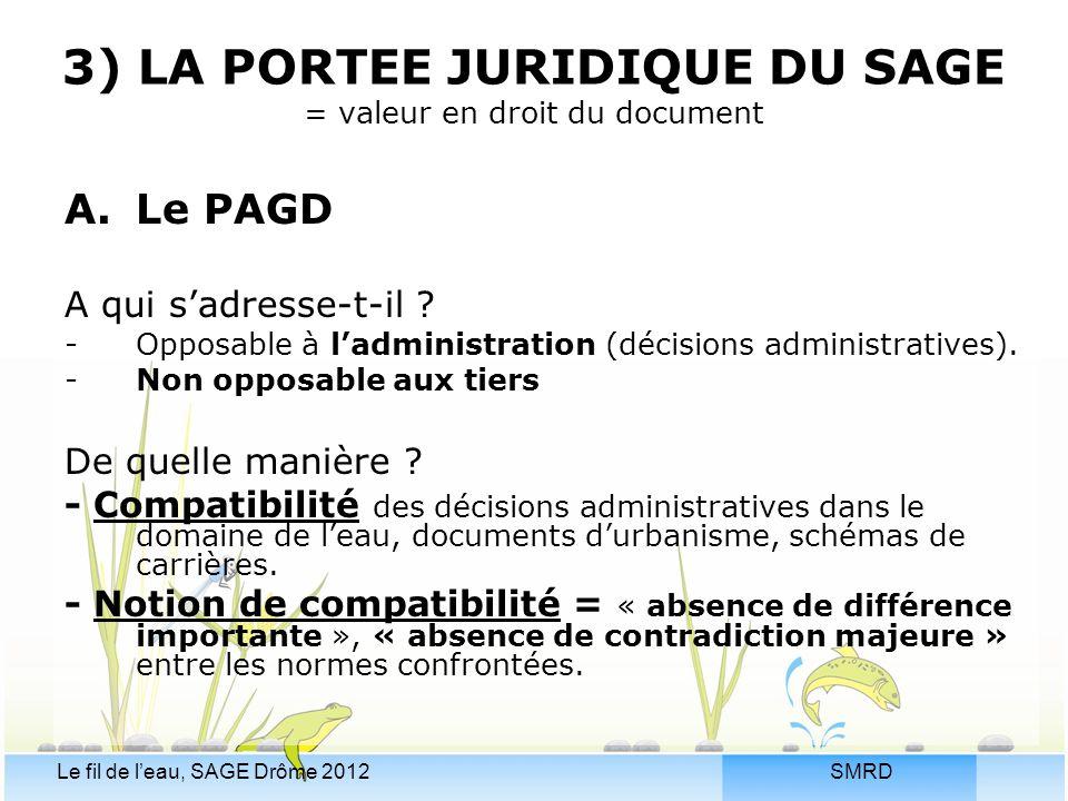 SMRDLe fil de l'eau, SAGE Drôme 2012 3) LA PORTEE JURIDIQUE DU SAGE = valeur en droit du document A.Le PAGD A qui s'adresse-t-il ? -Opposable à l'admi