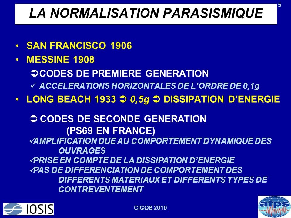 5 CIGOS 2010 LA NORMALISATION PARASISMIQUE SAN FRANCISCO 1906 MESSINE 1908  CODES DE PREMIERE GENERATION ACCELERATIONS HORIZONTALES DE L'ORDRE DE 0,1g LONG BEACH 1933  0,5g  DISSIPATION D'ENERGIE  CODES DE SECONDE GENERATION (PS69 EN FRANCE) AMPLIFICATION DUE AU COMPORTEMENT DYNAMIQUE DES OUVRAGES PRISE EN COMPTE DE LA DISSIPATION D'ENERGIE PAS DE DIFFERENCIATION DE COMPORTEMENT DES DIFFERENTS MATERIAUX ET DIFFERENTS TYPES DE CONTREVENTEMENT
