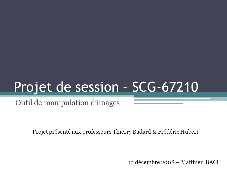 Projet de session – SCG-67210 Outil de manipulation d'images 17 décembre 2008 – Matthieu BACH Projet présenté aux professeurs Thierry Badard & Frédéri