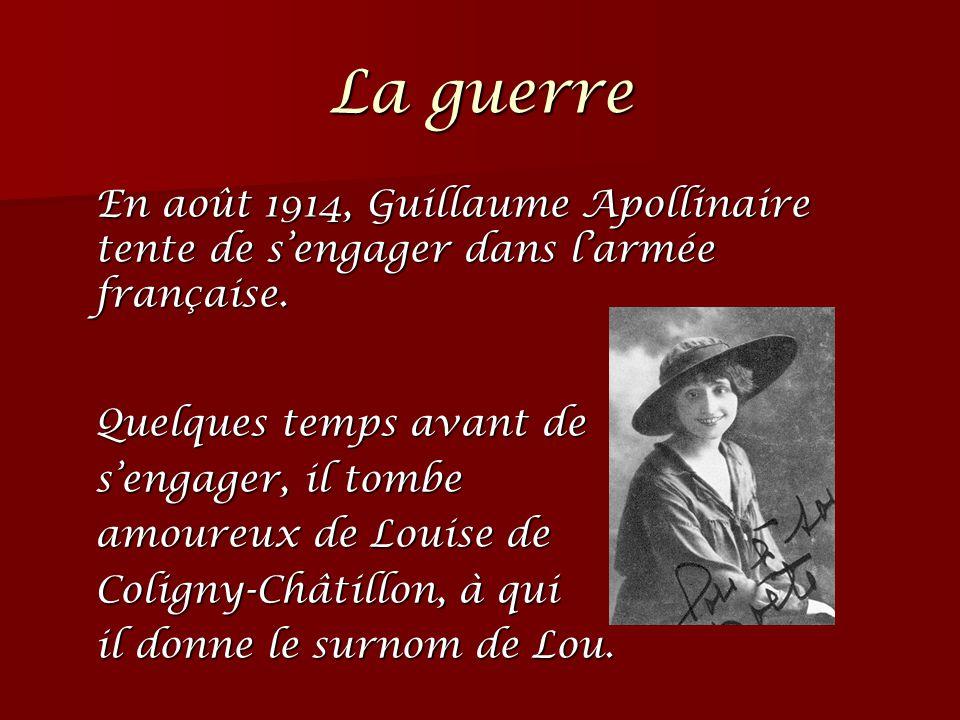 La guerre En août 1914, Guillaume Apollinaire tente de s'engager dans l'armée française. Quelques temps avant de s'engager, il tombe amoureux de Louis