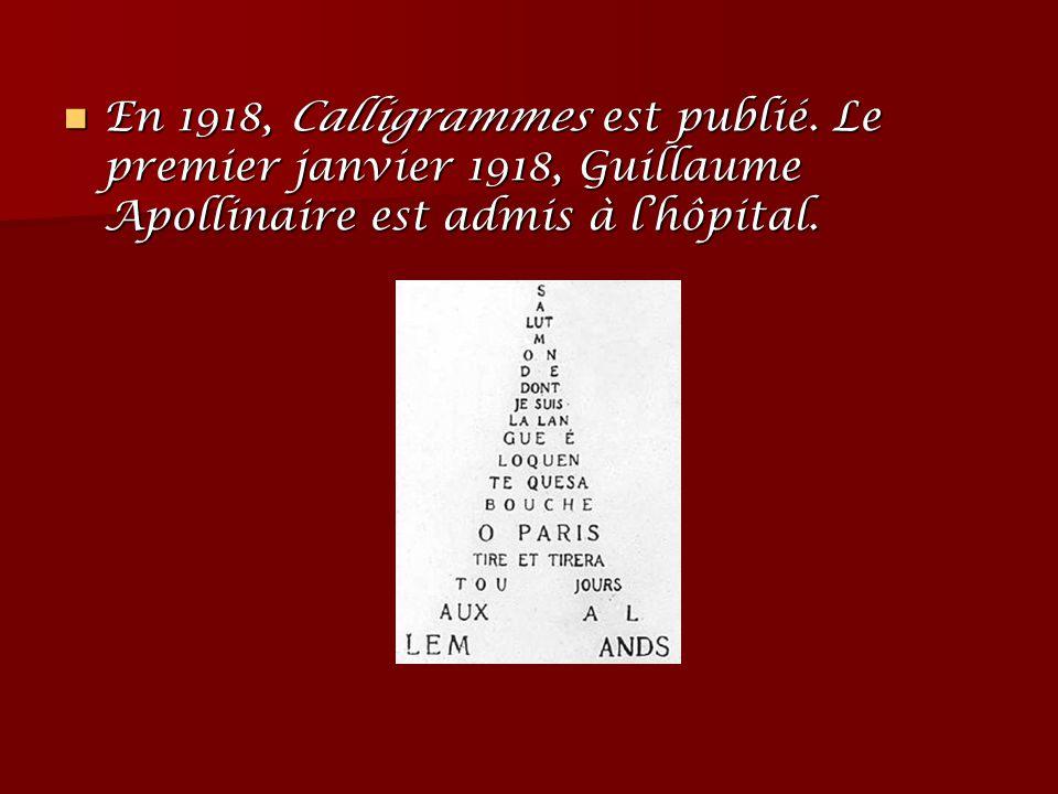 En 1918, Calligrammes est publié. Le premier janvier 1918, Guillaume Apollinaire est admis à l'hôpital. En 1918, Calligrammes est publié. Le premier j