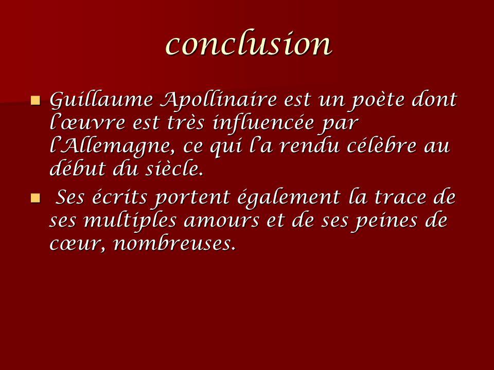 conclusion Guillaume Apollinaire est un poète dont l'œuvre est très influencée par l'Allemagne, ce qui l'a rendu célèbre au début du siècle. Guillaume