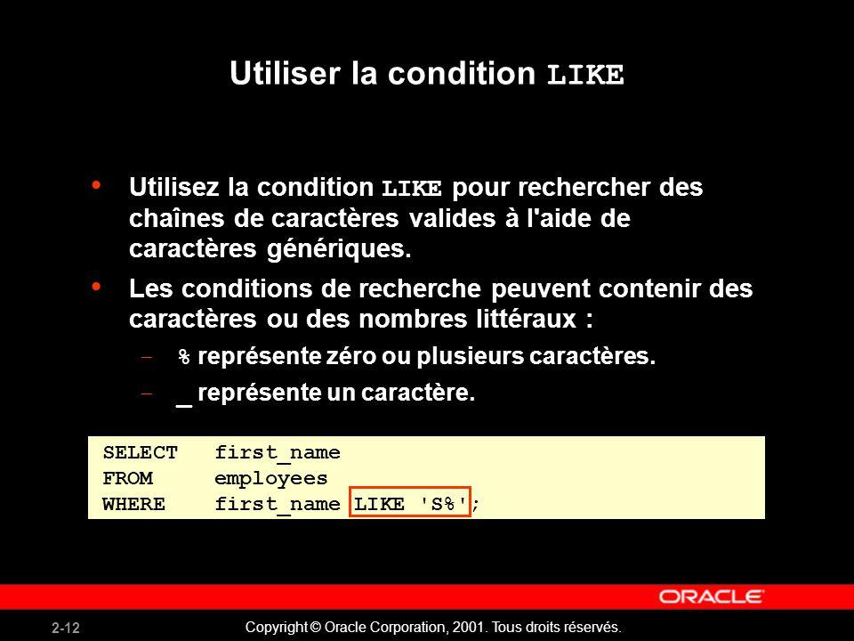 2-12 Copyright © Oracle Corporation, 2001. Tous droits réservés. Utiliser la condition LIKE Utilisez la condition LIKE pour rechercher des chaînes de