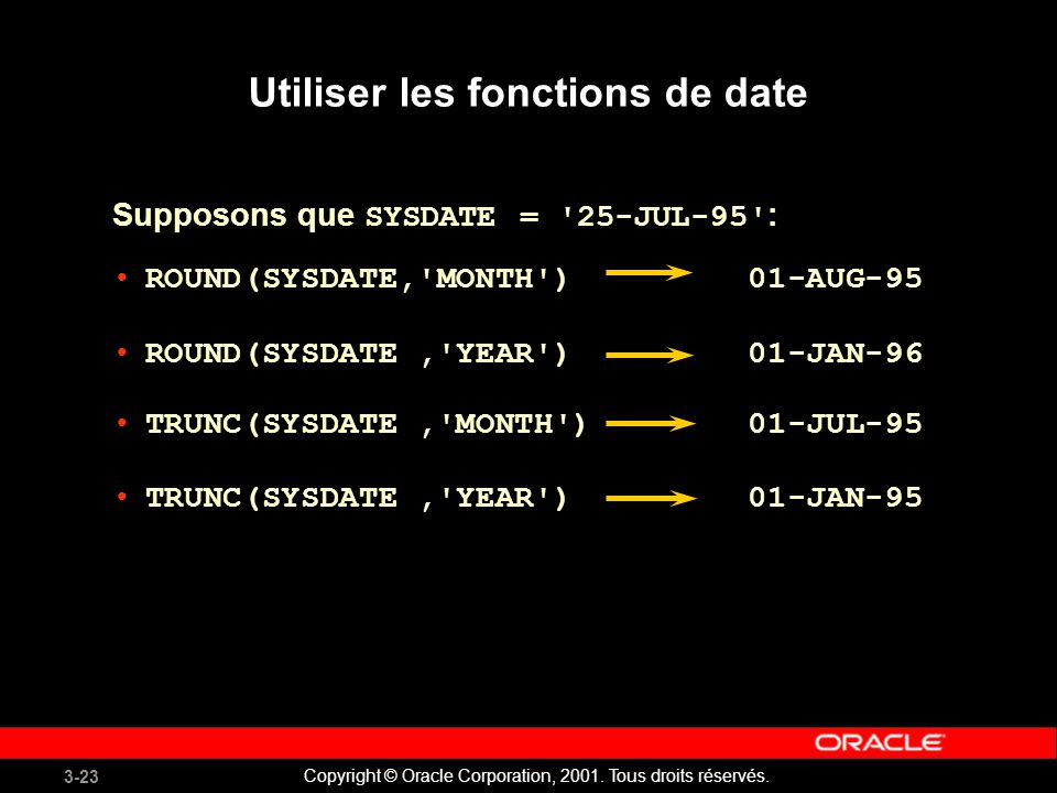 3-23 Copyright © Oracle Corporation, 2001. Tous droits réservés. ROUND(SYSDATE,'MONTH') 01-AUG-95 ROUND(SYSDATE,'YEAR') 01-JAN-96 TRUNC(SYSDATE,'MONTH