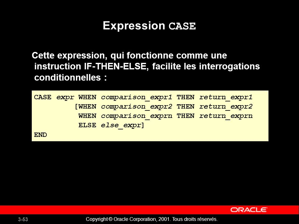 3-53 Copyright © Oracle Corporation, 2001. Tous droits réservés. Expression CASE Cette expression, qui fonctionne comme une instruction IF-THEN-ELSE,