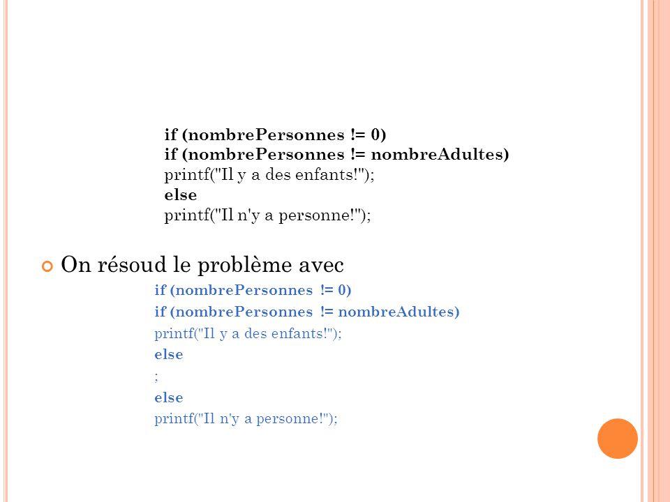 On résoud le problème avec if (nombrePersonnes != 0) if (nombrePersonnes != nombreAdultes) printf( Il y a des enfants! ); else ; else printf( Il n y a personne! ); if (nombrePersonnes != 0) if (nombrePersonnes != nombreAdultes) printf( Il y a des enfants! ); else printf( Il n y a personne! );