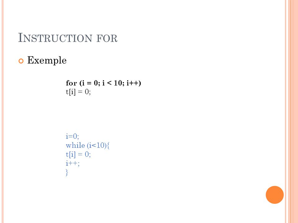 I NSTRUCTION FOR Exemple for (i = 0; i < 10; i++) t[i] = 0; i=0; while (i<10){ t[i] = 0; i++; }