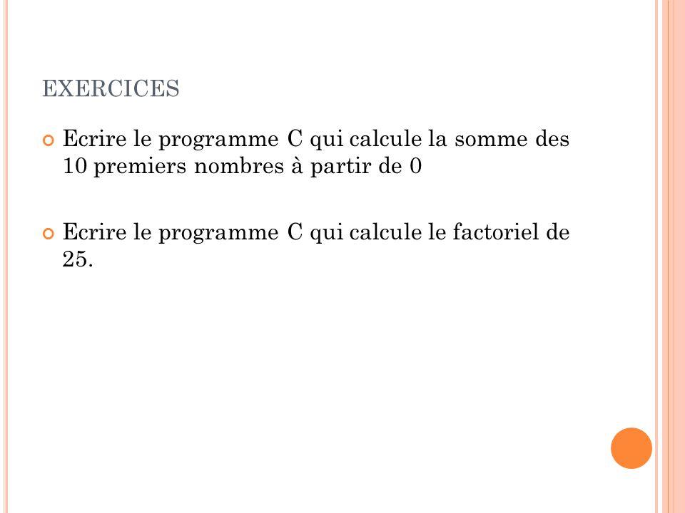 EXERCICES Ecrire le programme C qui calcule la somme des 10 premiers nombres à partir de 0 Ecrire le programme C qui calcule le factoriel de 25.