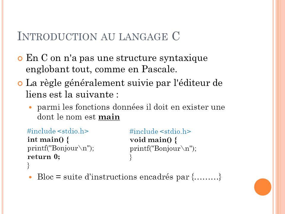 I NTRODUCTION AU LANGAGE C En C on n a pas une structure syntaxique englobant tout, comme en Pascale.