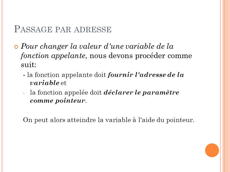 P ASSAGE PAR ADRESSE Pour changer la valeur d une variable de la fonction appelante, nous devons procéder comme suit: - la fonction appelante doit fournir l adresse de la variable et - la fonction appelée doit déclarer le paramètre comme pointeur.