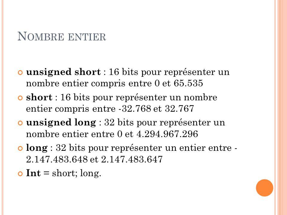 N OMBRE ENTIER unsigned short : 16 bits pour représenter un nombre entier compris entre 0 et 65.535 short : 16 bits pour représenter un nombre entier compris entre -32.768 et 32.767 unsigned long : 32 bits pour représenter un nombre entier entre 0 et 4.294.967.296 long : 32 bits pour représenter un entier entre - 2.147.483.648 et 2.147.483.647 Int = short; long.