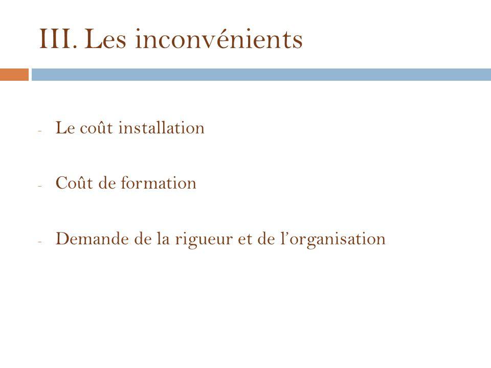 III.Les inconvénients - Le coût installation - Coût de formation - Demande de la rigueur et de l'organisation