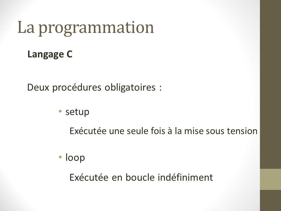 La programmation Langage C Deux procédures obligatoires : setup loop Exécutée une seule fois à la mise sous tension Exécutée en boucle indéfiniment