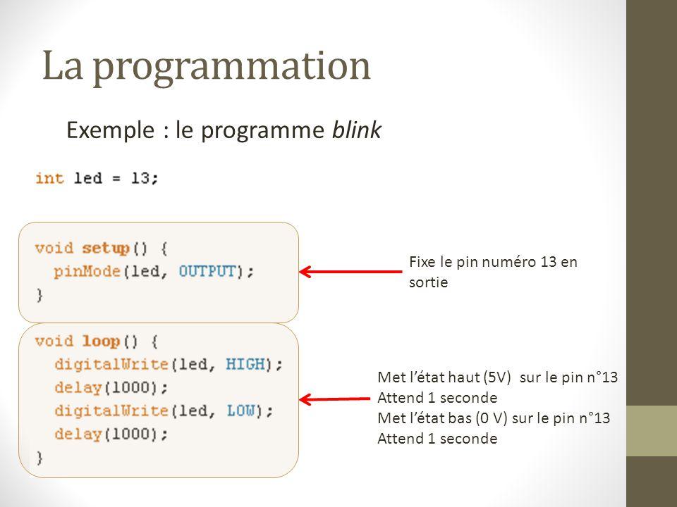 La programmation Exemple : le programme blink Fixe le pin numéro 13 en sortie Met l'état haut (5V) sur le pin n°13 Attend 1 seconde Met l'état bas (0