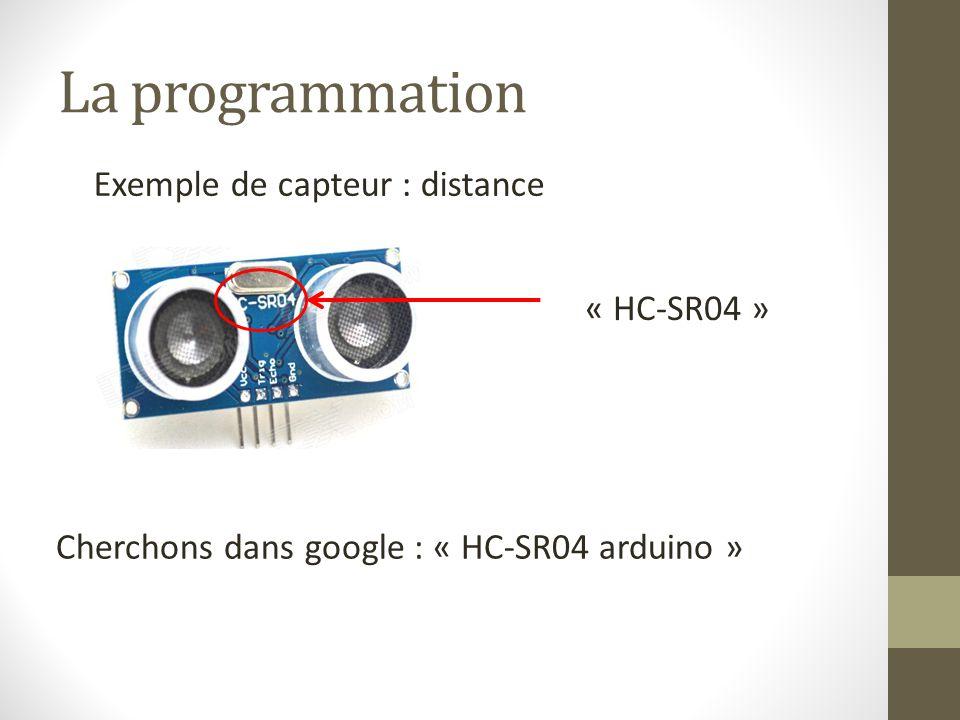 La programmation Exemple de capteur : distance « HC-SR04 » Cherchons dans google : « HC-SR04 arduino »