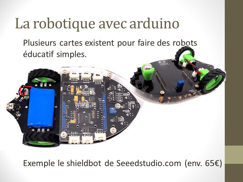La robotique avec arduino Plusieurs cartes existent pour faire des robots éducatif simples. Exemple le shieldbot de Seeedstudio.com (env. 65€)