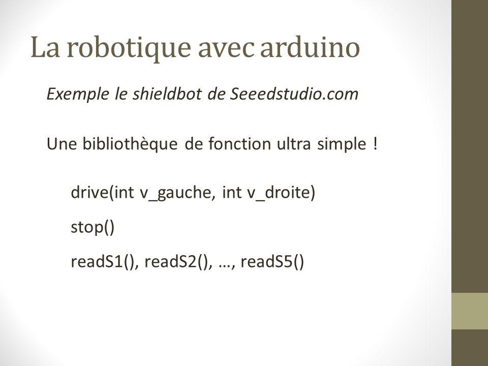 La robotique avec arduino Exemple le shieldbot de Seeedstudio.com Une bibliothèque de fonction ultra simple ! drive(int v_gauche, int v_droite) stop()