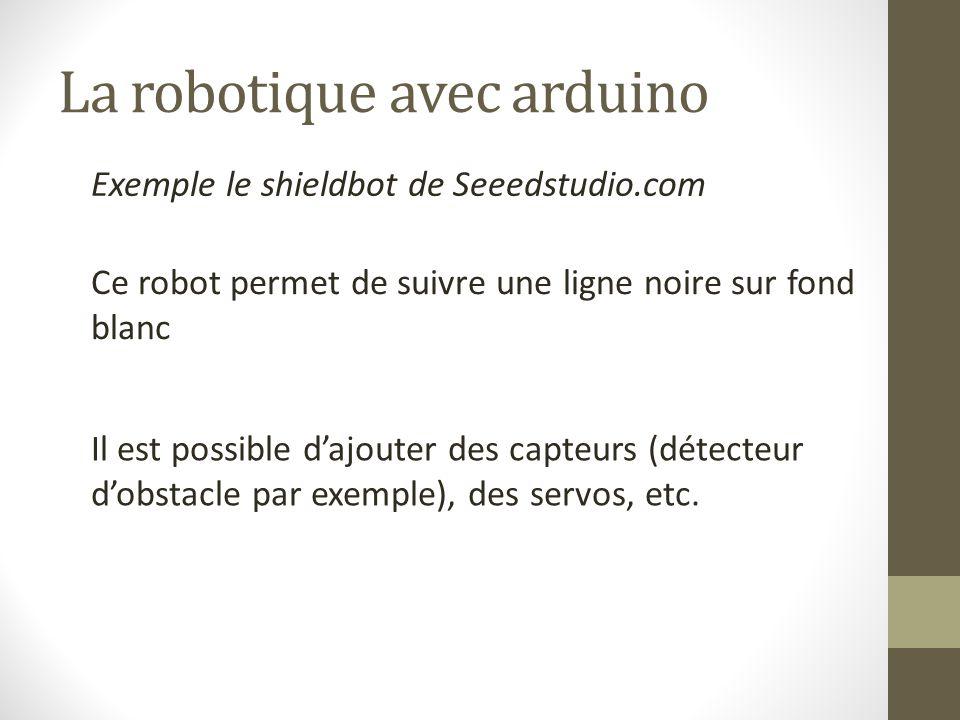 La robotique avec arduino Exemple le shieldbot de Seeedstudio.com Ce robot permet de suivre une ligne noire sur fond blanc Il est possible d'ajouter d