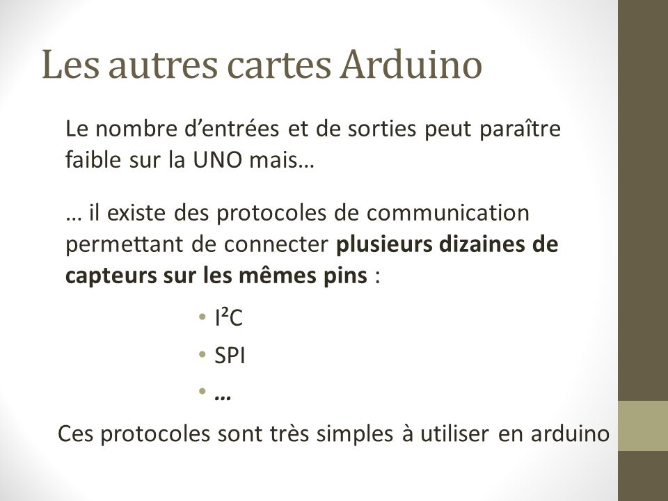 Les autres cartes Arduino Le nombre d'entrées et de sorties peut paraître faible sur la UNO mais… … il existe des protocoles de communication permetta