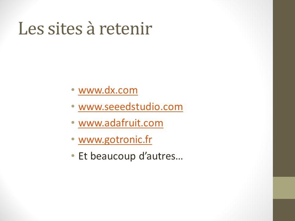 Les sites à retenir www.dx.com www.seeedstudio.com www.adafruit.com www.gotronic.fr Et beaucoup d'autres…