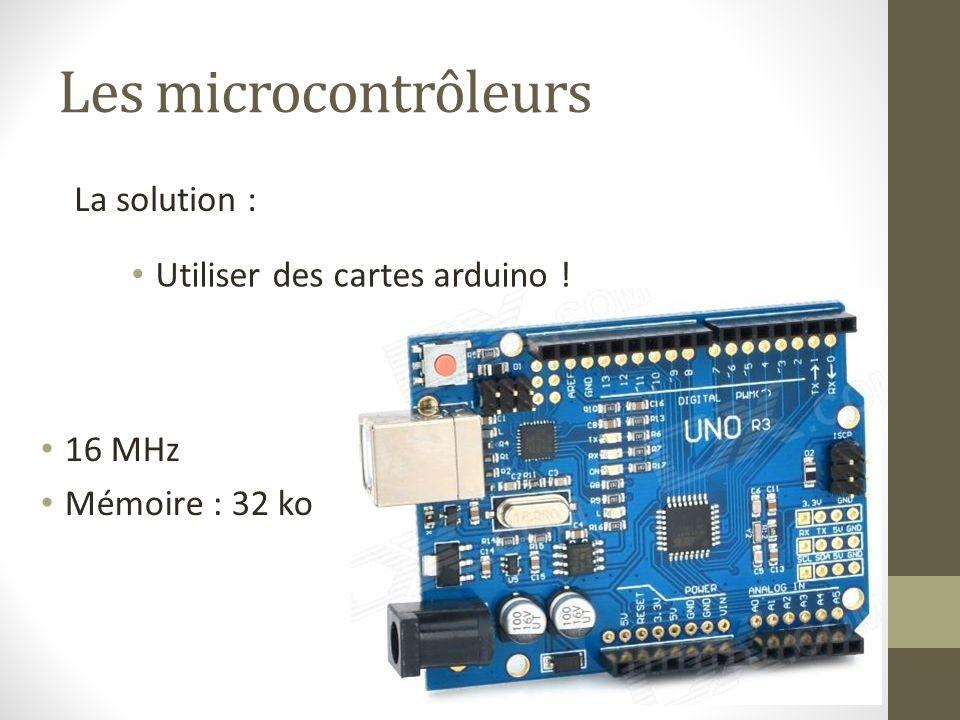 Les microcontrôleurs Utiliser des cartes arduino ! La solution : 16 MHz Mémoire : 32 ko