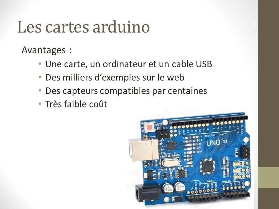 Les cartes arduino Une carte, un ordinateur et un cable USB Des milliers d'exemples sur le web Des capteurs compatibles par centaines Très faible coût