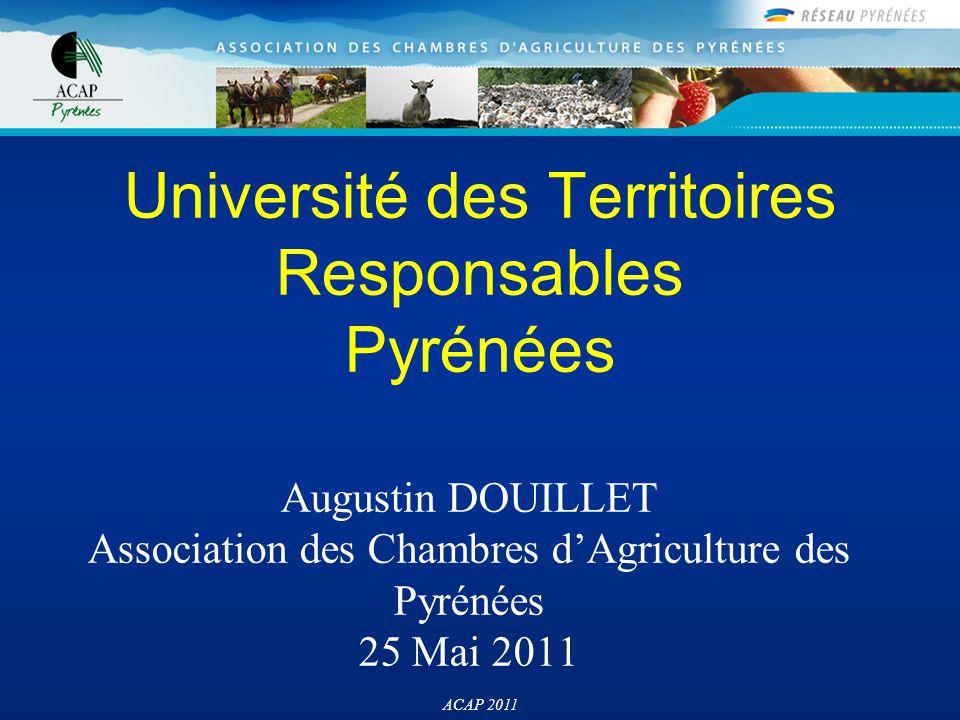 ACAP 2011 Augustin DOUILLET Association des Chambres d'Agriculture des Pyrénées 25 Mai 2011 Université des Territoires Responsables Pyrénées