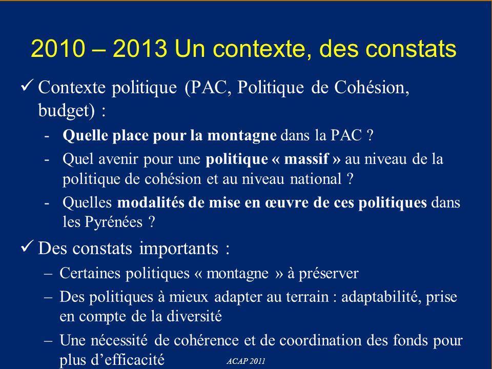 2010 – 2013 Un contexte, des constats ACAP 2011 Contexte politique (PAC, Politique de Cohésion, budget) : -Quelle place pour la montagne dans la PAC ?