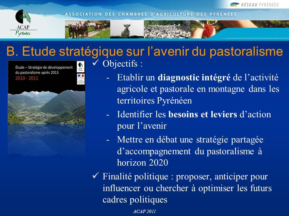 B. Etude stratégique sur l'avenir du pastoralisme ACAP 2011 Objectifs : -Etablir un diagnostic intégré de l'activité agricole et pastorale en montagne