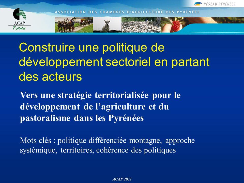 L'ACAP en deux mots Une institution structurée à l'échelle du massif des Pyrénées Un objectif essentiel : défendre et développer des politiques publiques en faveur du développement des agricultures pyrénéennes ACAP 2011