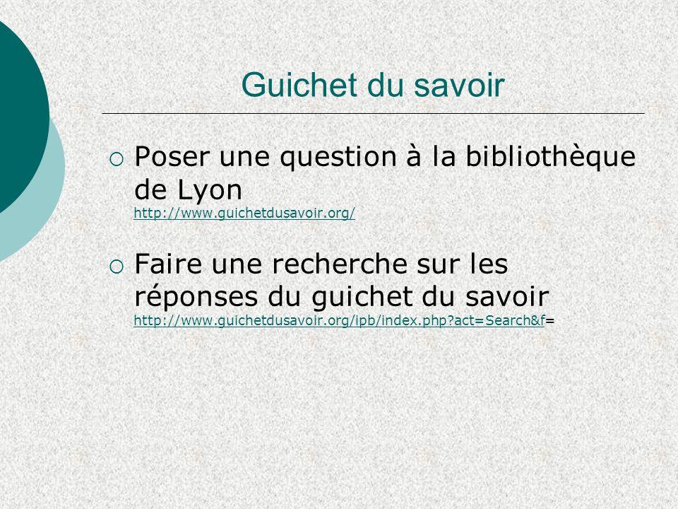 Guichet du savoir  Poser une question à la bibliothèque de Lyon http://www.guichetdusavoir.org/ http://www.guichetdusavoir.org/  Faire une recherche