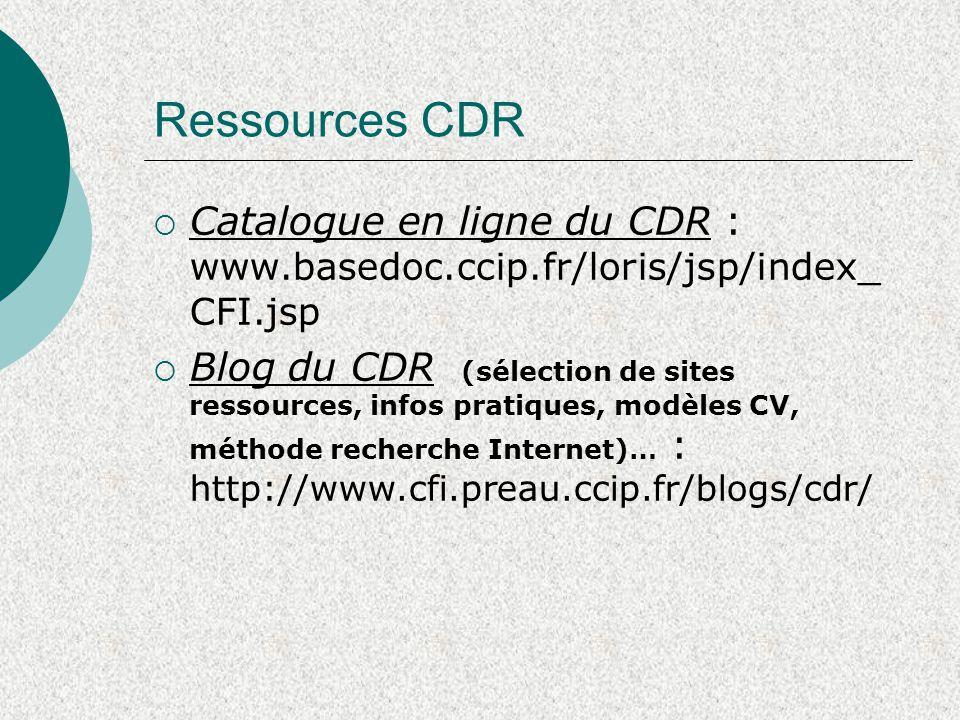 Ressources CDR  Catalogue en ligne du CDR : www.basedoc.ccip.fr/loris/jsp/index_ CFI.jsp  Blog du CDR (sélection de sites ressources, infos pratiques, modèles CV, méthode recherche Internet)… : http://www.cfi.preau.ccip.fr/blogs/cdr/