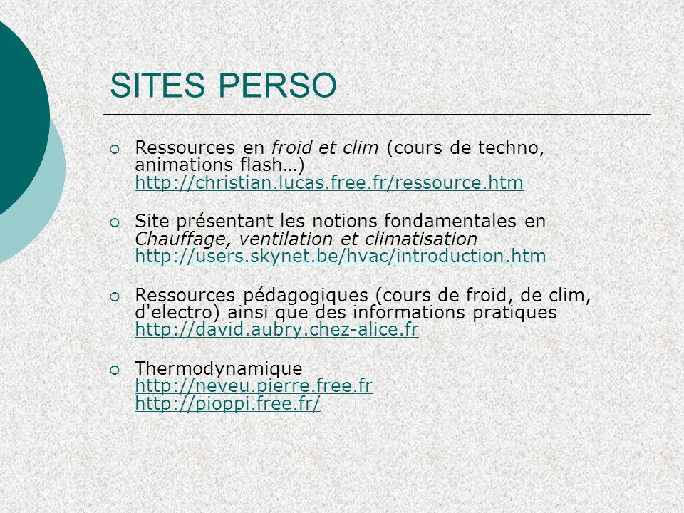 SITES PERSO  Ressources en froid et clim (cours de techno, animations flash…) http://christian.lucas.free.fr/ressource.htm http://christian.lucas.free.fr/ressource.htm  Site présentant les notions fondamentales en Chauffage, ventilation et climatisation http://users.skynet.be/hvac/introduction.htm http://users.skynet.be/hvac/introduction.htm  Ressources pédagogiques (cours de froid, de clim, d electro) ainsi que des informations pratiques http://david.aubry.chez-alice.fr http://david.aubry.chez-alice.fr  Thermodynamique http://neveu.pierre.free.fr http://pioppi.free.fr/ http://neveu.pierre.free.fr http://pioppi.free.fr/