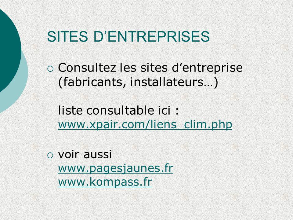 SITES D'ENTREPRISES  Consultez les sites d'entreprise (fabricants, installateurs…) liste consultable ici : www.xpair.com/liens_clim.php www.xpair.com/liens_clim.php  voir aussi www.pagesjaunes.fr www.kompass.fr www.pagesjaunes.fr www.kompass.fr