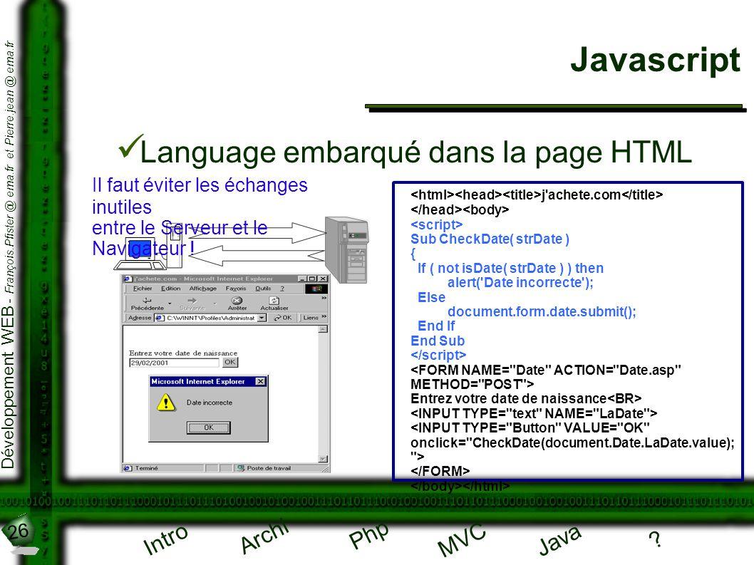 26 Développement WEB - François.Pfister @ ema.fr et Pierre.jean @ ema.fr Intro Archi Php Java ? MVC Javascript Language embarqué dans la page HTML j'a