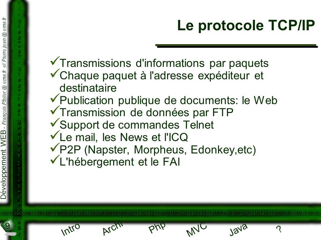 9 Développement WEB - François.Pfister @ ema.fr et Pierre.jean @ ema.fr Intro Archi Php Java ? MVC Le protocole TCP/IP Transmissions d'informations pa