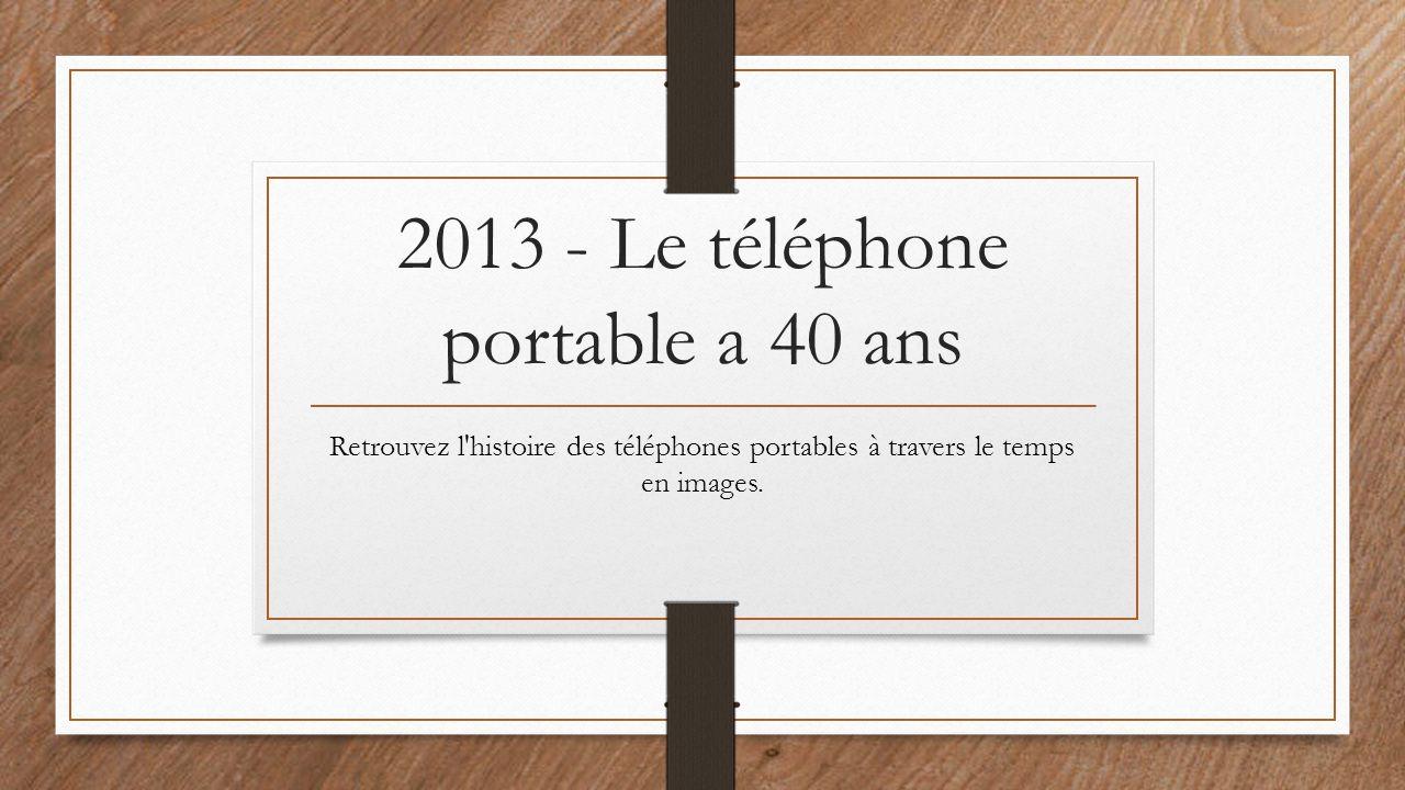 2013 - Le téléphone portable a 40 ans Retrouvez l'histoire des téléphones portables à travers le temps en images.