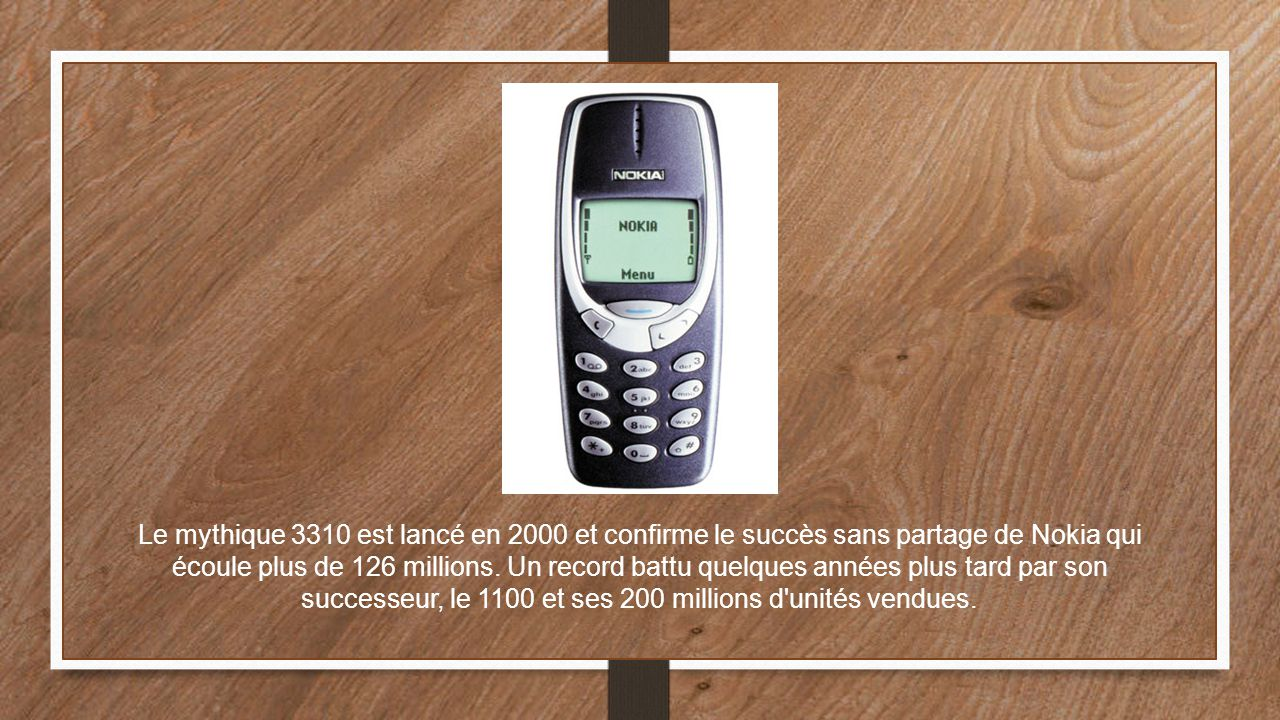 Le mythique 3310 est lancé en 2000 et confirme le succès sans partage de Nokia qui écoule plus de 126 millions. Un record battu quelques années plus t