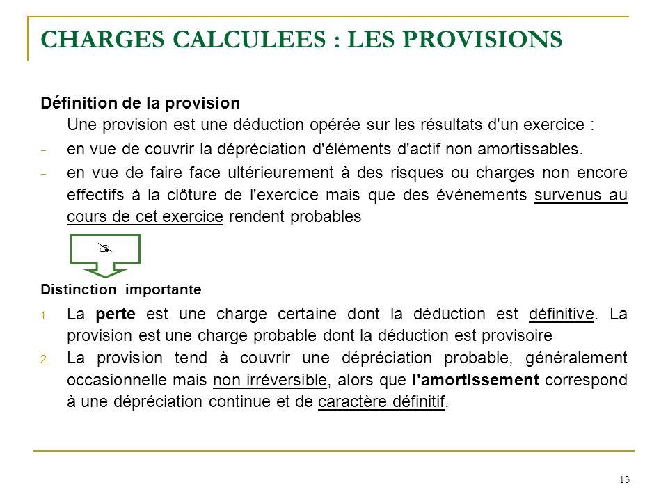 13 CHARGES CALCULEES : LES PROVISIONS Définition de la provision Une provision est une déduction opérée sur les résultats d'un exercice :  en vue de