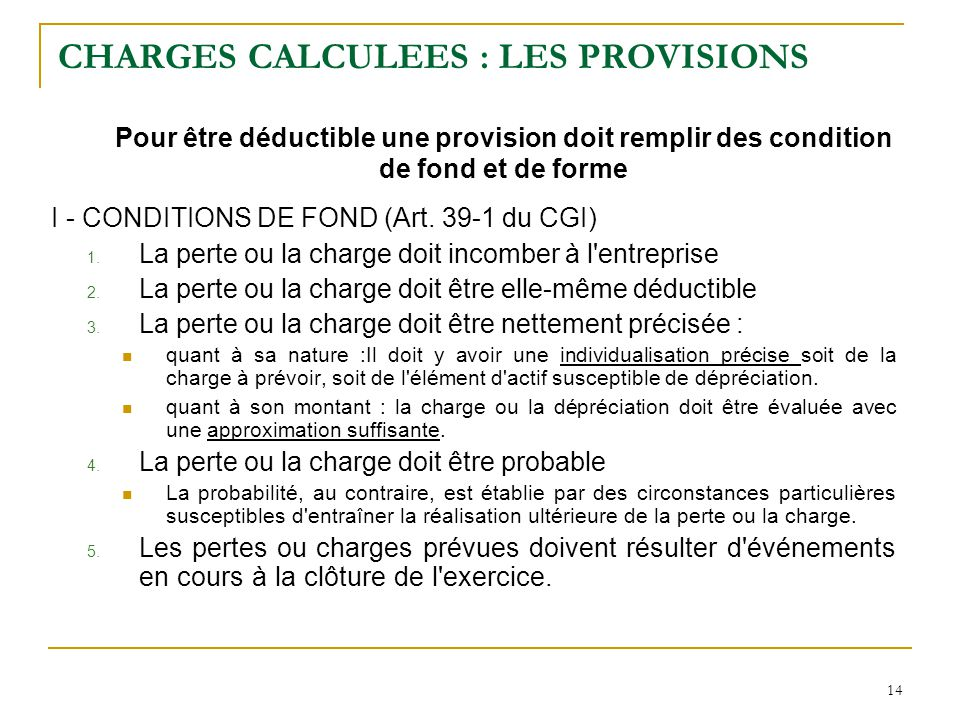 14 CHARGES CALCULEES : LES PROVISIONS Pour être déductible une provision doit remplir des condition de fond et de forme I - CONDITIONS DE FOND (Art. 3