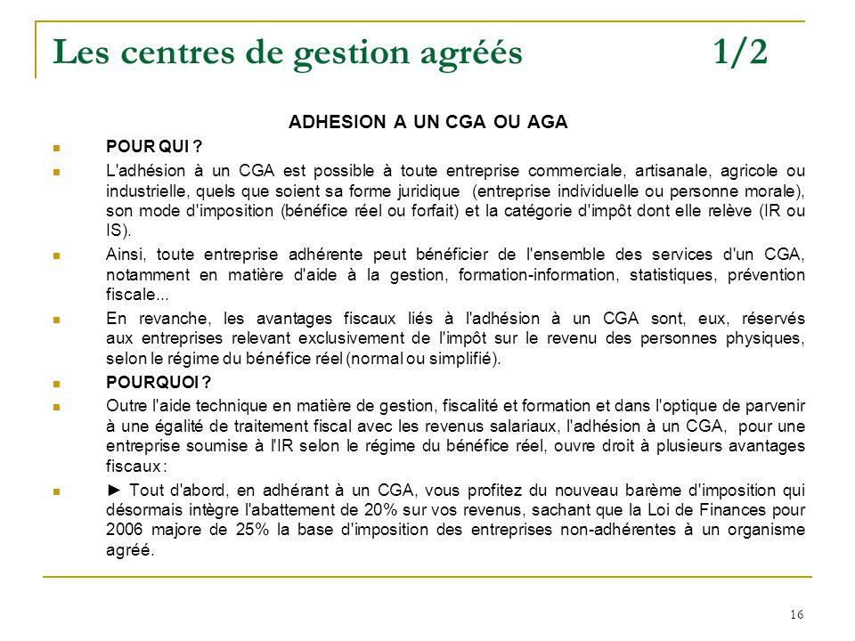 16 Les centres de gestion agréés 1/2 ADHESION A UN CGA OU AGA POUR QUI ? L'adhésion à un CGA est possible à toute entreprise commerciale, artisanale,