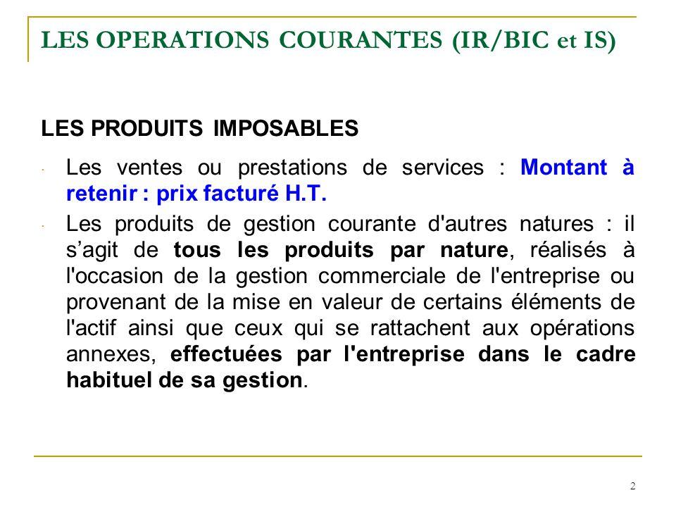 2 LES OPERATIONS COURANTES (IR/BIC et IS) LES PRODUITS IMPOSABLES · Les ventes ou prestations de services : Montant à retenir : prix facturé H.T. · Le