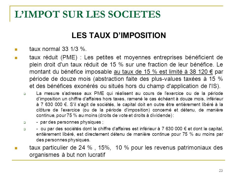 23 L'IMPOT SUR LES SOCIETES LES TAUX D'IMPOSITION taux normal33 1/3 %. taux réduit (PME) : Les petites et moyennes entreprises bénéficient de plein dr