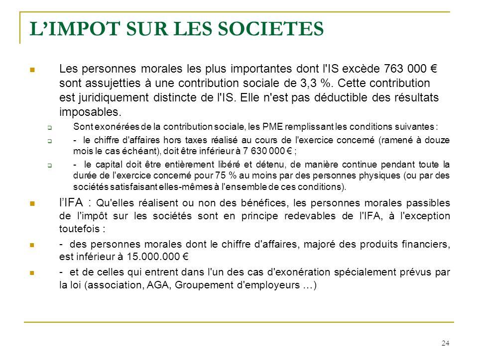 24 L'IMPOT SUR LES SOCIETES Les personnes morales les plus importantes dont l'IS excède 763 000 € sont assujetties à une contribution sociale de 3,3 %