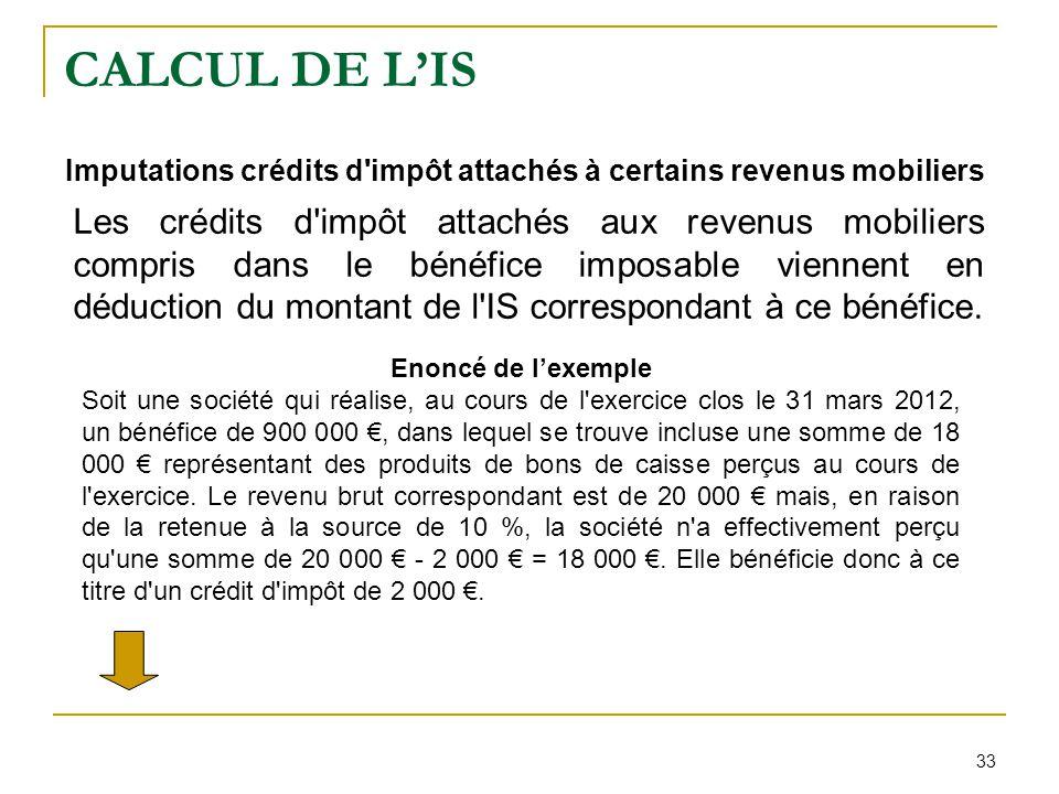 33 CALCUL DE L'IS Imputations crédits d'impôt attachés à certains revenus mobiliers Les crédits d'impôt attachés aux revenus mobiliers compris dans le