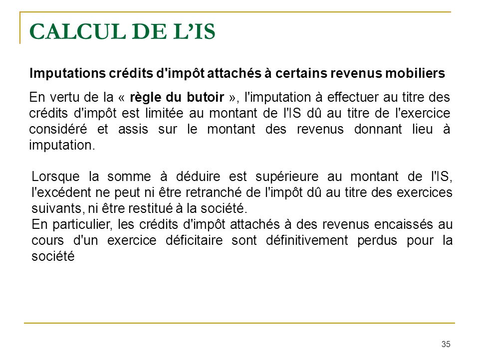 35 CALCUL DE L'IS Imputations crédits d'impôt attachés à certains revenus mobiliers En vertu de la « règle du butoir », l'imputation à effectuer au ti