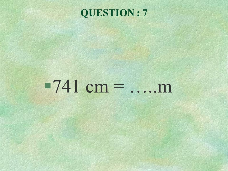 QUESTION : 7 §741 cm = …..m