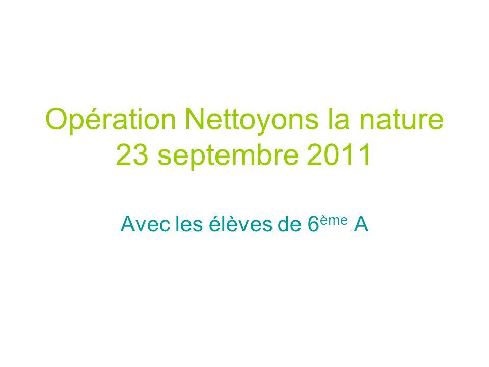 Opération Nettoyons la nature 23 septembre 2011 Avec les élèves de 6 ème A